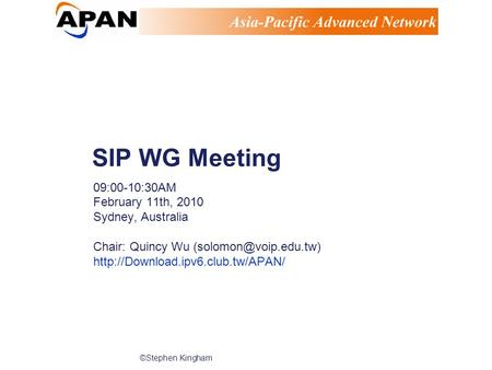 ©Stephen Kingham SIP WG Meeting 09:00-10:30AM February 11th, 2010 Sydney, Australia Chair: Quincy Wu