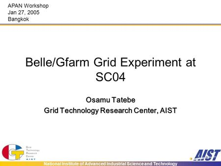 National Institute of Advanced Industrial Science and Technology Belle/Gfarm Grid Experiment at SC04 Osamu Tatebe Grid Technology Research Center, AIST.