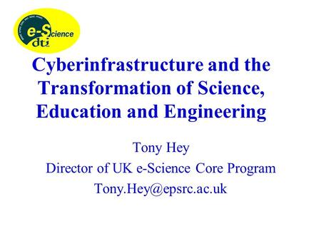 Cyberinfrastructure and the Transformation of Science, Education and Engineering Tony Hey Director of UK e-Science Core Program