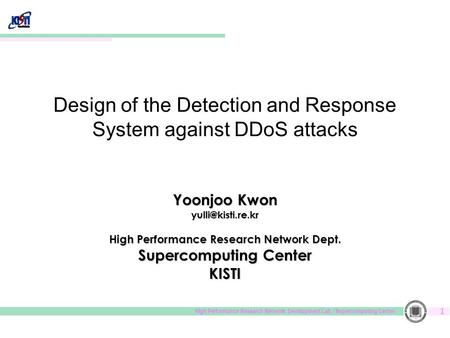 High Performance Research Network. Development Lab. / Supercomputing Center 1 Design of the Detection and Response System against DDoS attacks Yoonjoo.