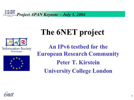 Project APAN Keynote – July 5, 2004 1 The 6NET project An IPv6 testbed for the European Research Community Peter T. Kirstein University College London.