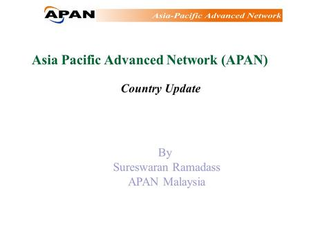 Asia Pacific Advanced Network (APAN) Country Update By Sureswaran Ramadass APAN Malaysia.