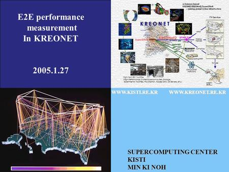 WWW.KISTI.RE.KRWWW.KREONET.RE.KR SUPERCOMPUTING CENTER KISTI MIN KI NOH E2E performance measurement In KREONET 2005.1.27.