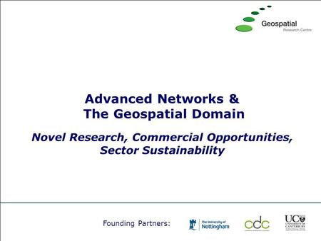 Advanced Networks & The Geospatial Domain Novel Research, Commercial Opportunities, Sector Sustainability Founding Partners: