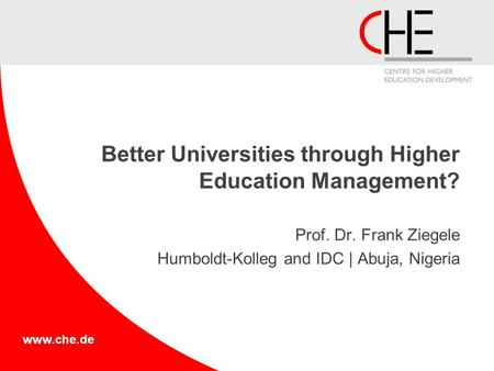 Www.che.de Better Universities through Higher Education Management? Prof. Dr. Frank Ziegele Humboldt-Kolleg and IDC | Abuja, Nigeria.
