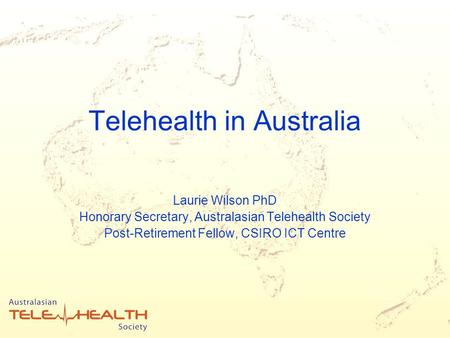 Telehealth in Australia Laurie Wilson PhD Honorary Secretary, Australasian Telehealth Society Post-Retirement Fellow, CSIRO ICT Centre.