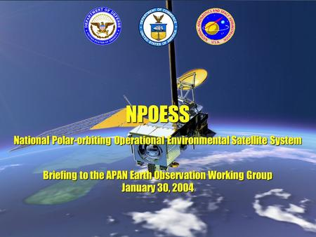 NPOESS National Polar-<strong>orbiting</strong> Operational Environmental <strong>Satellite</strong> System Briefing to the APAN Earth Observation Working Group January 30, 2004.