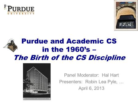 Purdue and Academic CS in the 1960s – The Birth of the CS Discipline Panel Moderator: Hal Hart Presenters: Robin Lea Pyle, … April 6, 2013.