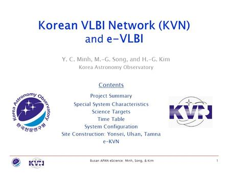 Busan APAN eScience: Minh, Song, & Kim1 Y. C. Minh, M.-G. Song, and H.-G. Kim Korea Astronomy Observatory Korean VLBI Network (KVN) and e -VLBI Contents.