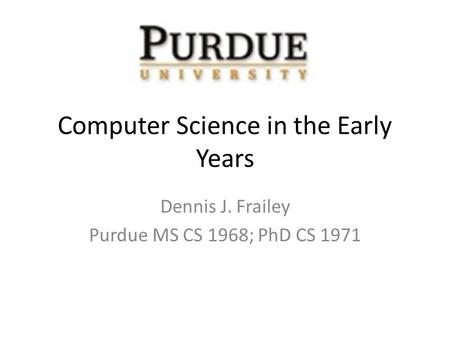 Computer Science in the Early Years Dennis J. Frailey Purdue MS CS 1968; PhD CS 1971.