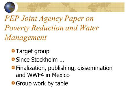 PEP Joint Agency Paper on Poverty Reduction and Water Management Target group Since Stockholm … Finalization, publishing, dissemination and WWF4 in Mexico.