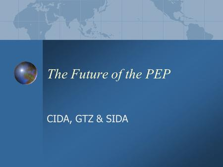 The Future of the PEP CIDA, GTZ & SIDA. Background PEP 1 London 2001 Knowledge management and exchange of experience on mainstreaming Conceptual and analytical.