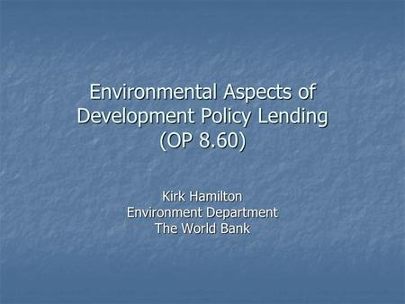 Environmental Aspects of Development Policy Lending (OP 8.60) Kirk Hamilton Environment Department The World Bank.