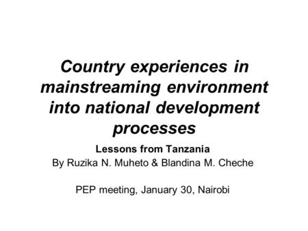 Country experiences in mainstreaming environment into national development processes Lessons from Tanzania By Ruzika N. Muheto & Blandina M. Cheche PEP.