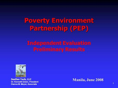 1 Poverty Environment Partnership (PEP) Independent Evaluation Preliminary Results Manila, June 2008 SusDev Tech, LLC Dr. Kenneth Green, President Dianna.