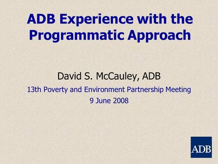 ADB Experience with the Programmatic Approach David S. McCauley, ADB 13th Poverty and Environment Partnership Meeting 9 June 2008.