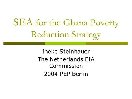 SEA for the Ghana Poverty Reduction Strategy Ineke Steinhauer The Netherlands EIA Commission 2004 PEP Berlin.