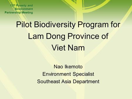 Pilot Biodiversity Program for Lam Dong Province of Viet Nam 13 th Poverty and Environment Partnership Meeting Nao Ikemoto Environment Specialist Southeast.