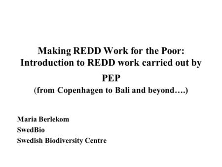 Making REDD Work for the Poor: Introduction to REDD work carried out by PEP (from Copenhagen to Bali and beyond ….) Maria Berlekom SwedBio Swedish Biodiversity.