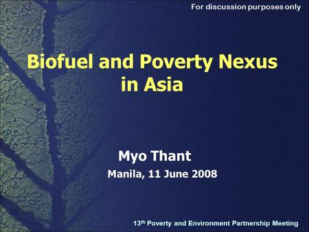 For discussion purposes only Biofuel and Poverty Nexus in Asia 13 th Poverty and Environment Partnership Meeting Myo Thant Manila, 11 June 2008.