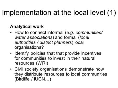 Implementation at the local level (1) Analytical work How to connect informal (e.g. communities/ water associations) and formal (local authorities / district.