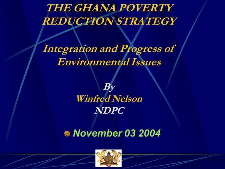 THE GHANA POVERTY REDUCTION STRATEGY Integration and Progress of Environmental Issues By Winfred Nelson NDPC November 03 2004.