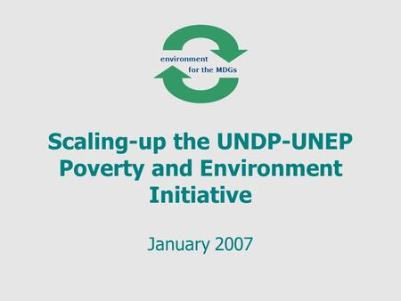 Scaling-up the UNDP-UNEP Poverty and Environment Initiative January 2007 environment for the MDGs.