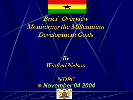 Brief Overview Monitoring the Millennium Development Goals By Winfred Nelson NDPC November 04 2004.