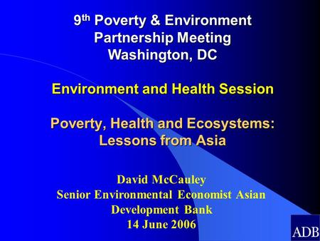 9 th Poverty & Environment Partnership Meeting Washington, DC Environment and Health Session Poverty, Health and Ecosystems: Lessons from Asia David McCauley.