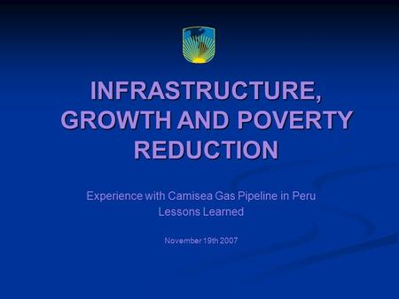 INFRASTRUCTURE, GROWTH AND POVERTY REDUCTION Experience with Camisea Gas Pipeline in Peru Lessons Learned November 19th 2007.