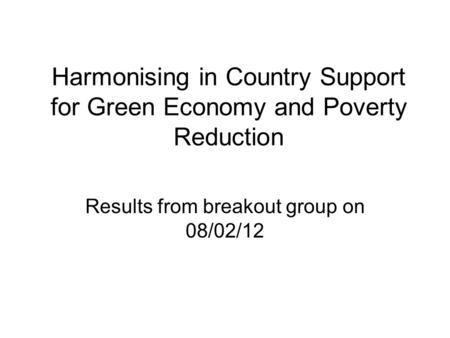 Harmonising in Country Support for Green Economy and Poverty Reduction Results from breakout group on 08/02/12.