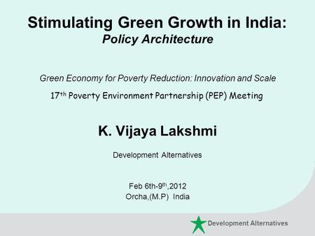 Stimulating Green Growth in India: Policy Architecture Green Economy for Poverty Reduction: Innovation and Scale 17 th Poverty Environment Partnership.