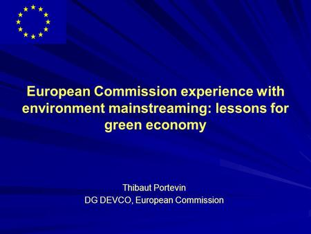 European Commission experience with environment mainstreaming: lessons for green economy Thibaut Portevin DG DEVCO, European Commission.