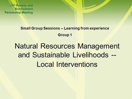 Natural Resources Management and Sustainable Livelihoods -- Local Interventions 13 th Poverty and Environment Partnership Meeting Small Group Sessions.