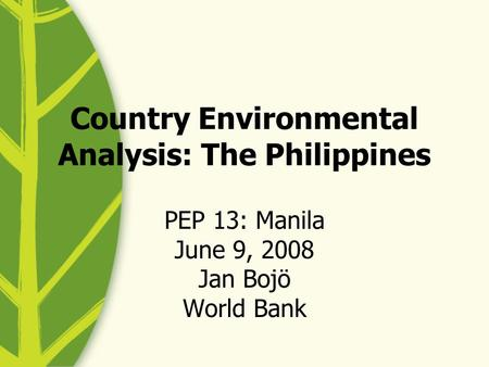 Country Environmental Analysis: The Philippines PEP 13: Manila June 9, 2008 Jan Bojö World Bank.