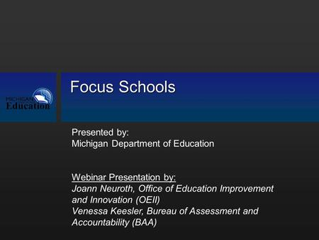 Focus Schools Presented by: Michigan Department of Education Webinar Presentation by: Joann Neuroth, Office of Education Improvement and Innovation (OEII)