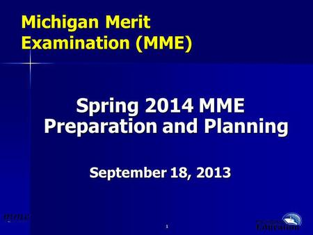1 1 Michigan Merit Examination (MME) Spring 2014 MME Preparation and Planning September 18, 2013.