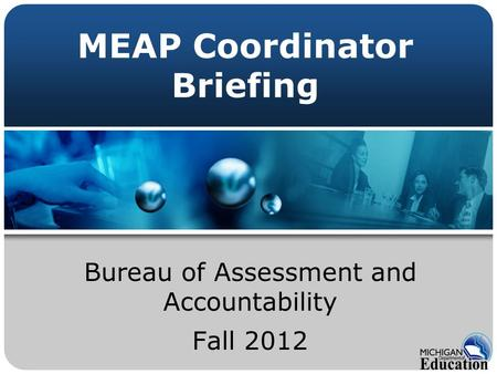 MEAP Coordinator Briefing Bureau of Assessment and Accountability Fall 2012.