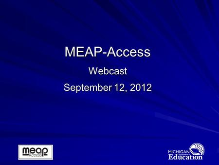 MEAP-Access Webcast September 12, 2012. 2 Jim Griffiths Manager, Administration and Reporting Office of Standards & Assessment Welcome and Introductions.