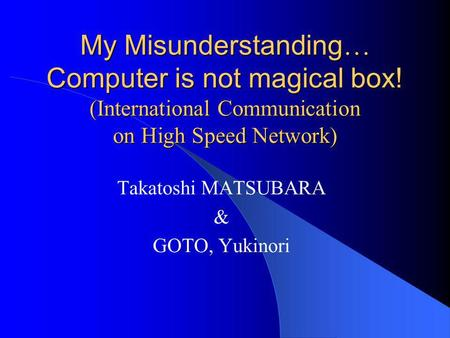 My Misunderstanding … Computer is not magical box! (International Communication on High Speed Network) Takatoshi MATSUBARA & GOTO, Yukinori.