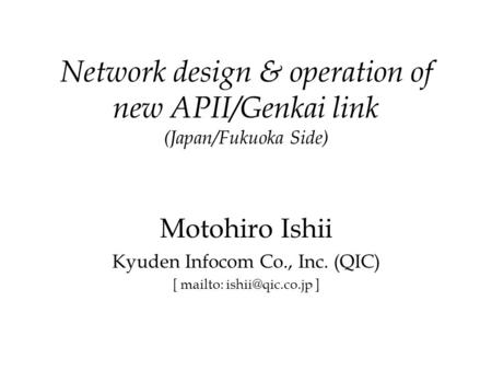 Network design & operation of new APII/Genkai link (Japan/Fukuoka Side) Motohiro Ishii Kyuden Infocom Co., Inc. (QIC) [ mailto: ]