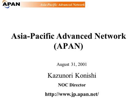 Asia-Pacific Advanced Network (APAN) August 31, 2001 Kazunori Konishi NOC Director