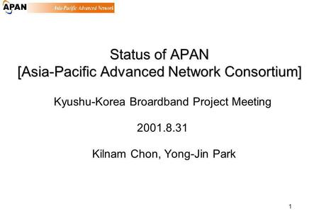 1 Status of APAN [Asia-Pacific Advanced Network Consortium] Kyushu-Korea Broardband Project Meeting 2001.8.31 Kilnam Chon, Yong-Jin Park.