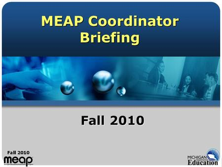 MEAP Coordinator Briefing Fall 2010. Fall 2009 2 Welcome James A. Griffiths, Manager Assessment Administration And Reporting