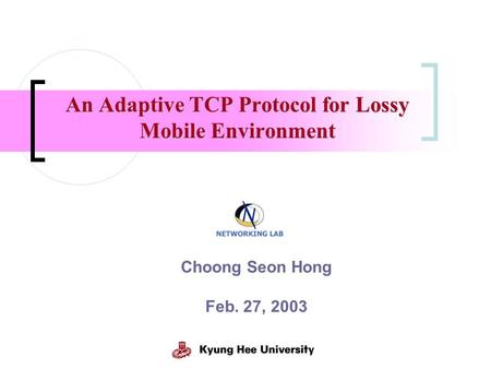 An Adaptive TCP Protocol for Lossy Mobile Environment Choong Seon Hong Feb. 27, 2003.