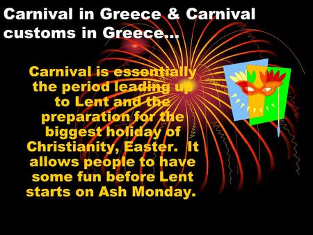 Carnival in Greece & Carnival customs in Greece… Carnival is essentially the period leading up to Lent and the preparation for the biggest holiday of Christianity,