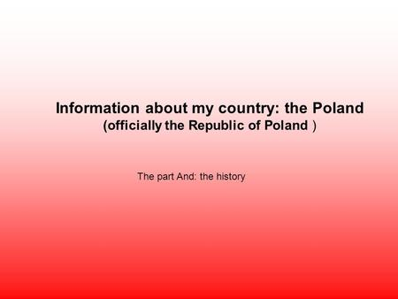 Information about my country: the Poland (officially the Republic of Poland ) The part And: the history.