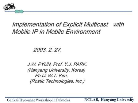 Genkai/Hyeonhae Workshop in Fukuoka NCLAB, Hanyang University Implementation of Explicit Multicast with Mobile IP in Mobile Environment 2003. 2. 27. 2003.
