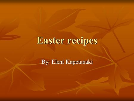 Easter recipes By: Eleni Kapetanaki. Easter lamp on the Spit INGREDIENTS INGREDIENTS To serve 15-20 persons, you need a lamb that weights about 10 kg!
