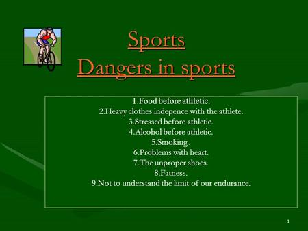 1 Sports Dangers in sports 1.Food before athletic. 2.Heavy clothes indepence with the athlete. 3.Stressed before athletic. 4.Alcohol before athletic. 5.Smoking.